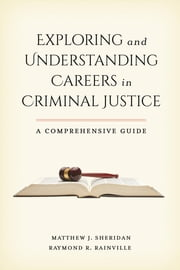 Exploring and Understanding Careers in Criminal Justice - A Comprehensive Guide ebook by Matthew J. Sheridan,Raymond R. Rainville