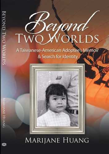 Beyond Two Worlds - A Taiwanese-American Adoptee'S Memoir & Search for Identity ebook by Marijane Huang