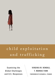 Child Exploitation and Trafficking - Examining the Global Challenges and U.S. Responses ebook by Virginia M. Kendall,T. Markus Funk,Richard A. Posner