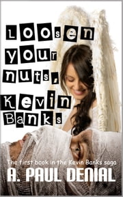 Loosen Your Nuts, Kevin Banks - The first book in the Kevin Banks saga ebook by Andrew Paul Denial