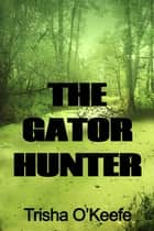 The Gator Hunter ebook by Trisha O'Keefe