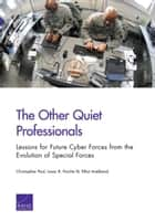 The Other Quiet Professionals - Lessons for Future Cyber Forces from the Evolution of Special Forces ebook by Christopher Paul, Isaac R. Porche III, Elliot Axelband