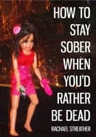 How to Stay Sober When You'd Rather Be Dead ebook by Rachael Streather