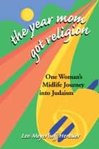 The Year Mom Got Religion: One Womans Midlife Journey into Judaism ebook by Lee Meyerhoff Hendler