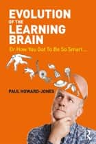 Evolution of the Learning Brain - Or How You Got To Be So Smart... ebook by Paul Howard-Jones