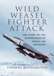 Wild Weasel Fighter Attack - The Story of the Suppression of Enemy Air Defences ebook by Withington, Thomas
