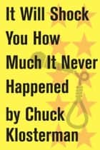 It Will Shock You How Much It Never Happened ebook by Chuck Klosterman