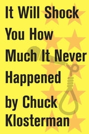 It Will Shock You How Much It Never Happened - An Essay from Eating the Dinosaur ebook by Chuck Klosterman