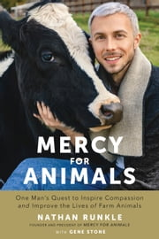 Mercy For Animals - One Man's Quest to Inspire Compassion and Improve the Lives of Farm Animals ebook by Nathan Runkle,Gene Stone