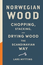 Norwegian Wood - Chopping, Stacking, and Drying Wood the Scandinavian Way ebook by Lars Mytting