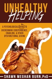 Unhealthy Helping: A Psychological Guide to Overcoming Codependence, Enabling & Other Dysfunctional Giving ebook by Shawn Meghan Burn