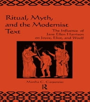 Ritual, Myth and the Modernist Text - The Influence of Jane Ellen Harrison on Joyce, Eliot and Woolf ebook by Martha C. Carpentier