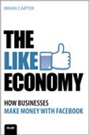 The Like Economy: How Businesses Make Money With Facebook - How Businesses Make Money With Facebook ebook by Brian Carter