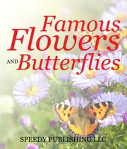 Famous Flowers And Butterflies - Beautiful Blossoms and Flowers for Kids ebook by Speedy Publishing