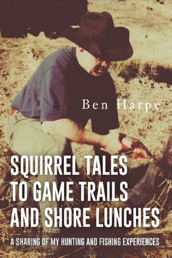 Squirrel Tales to Game Trails and Shore Lunches - A Sharing of my Hunting and Fishing Experiences ebook by Ben Harpe