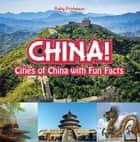 China! Cities of China with Fun Facts ebook by Baby Professor