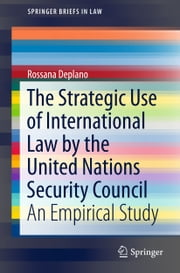 The Strategic Use of International Law by the United Nations Security Council - An Empirical Study ebook by Rossana Deplano