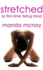 Stretched: A First-Time Fisting Story ebook by Manda McNay