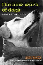The New Work of Dogs - Tending to Life, Love, and Family ebook by Jon Katz
