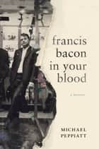 Francis Bacon in Your Blood ebook by Michael Peppiatt
