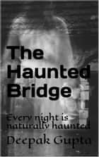 The Haunted Bridge - Every night is naturally haunted ebook by Deepak gupta, Swati puri