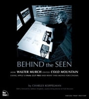 Behind the Seen: How Walter Murch Edited Cold Mountain Using Apple's Final Cut Pro and What This Means for Cinema ebook by Koppelman, Charles