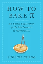 How to Bake Pi - An Edible Exploration of the Mathematics of Mathematics ebook by Eugenia Cheng