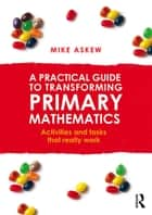 A Practical Guide to Transforming Primary Mathematics - Activities and tasks that really work ebook by Mike Askew