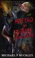 Mere child to a Ruthless Bow-Slayer ebook by Michael P Buckley