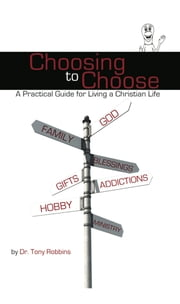 Choosing to Choose: A Practical Guide for Living a Christian Life ebook by Tony Robbins