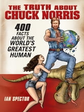 The Truth About Chuck Norris - 400 Facts About the World's Greatest Human ebook by Ian Spector