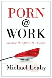 Porn @ Work - Exposing the Office's #1 Addiction ebook by Michael Leahy