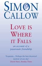 Love is Where it Falls - An Account of a Passionate Friendship ebook by Simon Callow