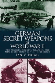 German Secret Weapons of World War II - The Missiles, Rockets, Weapons, and New Technology of the Third Reich ebook by Ian V. Hogg