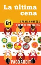 La última cena - Spanish Readers for Intermediates (B1) - Spanish Novels Series ebook by Paco Ardit