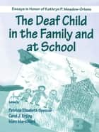 The Deaf Child in the Family and at School - Essays in Honor of Kathryn P. Meadow-Orlans ebook by Patricia Elizab Spencer, Carol J. Erting, Marc Marschark