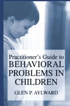 Practitioner's Guide to Behavioral Problems in Children ebook by Glen P. Aylward