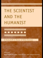 The Scientist and the Humanist - A Festschrift in Honor of Elliot Aronson ebook by Marti Hope Gonzales,Carol Tavris,Joshua Aronson
