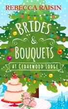 Brides and Bouquets At Cedarwood Lodge: The perfect Christmas romance to curl up with this holiday! ebook by Rebecca Raisin