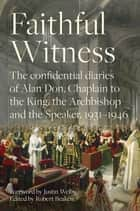 Faithful Witness - The Confidential Diaries of Alan Don, Chaplain to the King, the Archbishop and the Speaker, 1931-1946 ebook by