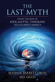 The Last Myth - What the Rise of Apocalyptic Thinking Tells Us About America ebook by Matthew Barrett Gross, Mel Gilles