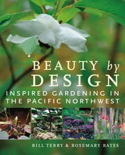 Beauty by Design - Inspired Gardening in the Pacific Northwest ebook by Bill Terry,Rosemary Bates