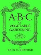 A-B-C of Vegetable Gardening ebook by Eben Eugene Rexford