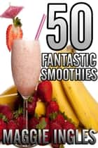 50 Fantastic Smoothies ebook by Maggie Ingles