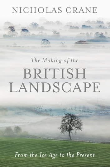 The Making Of The British Landscape - From the Ice Age to the Present ebook by Nicholas Crane