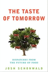 The Taste of Tomorrow - Dispatches from the Future of Food ebook by Josh Schonwald