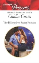 The Billionaire's Secret Princess - A Royal Secret Baby Romance ebook by Caitlin Crews