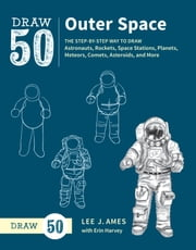 Draw 50 Outer Space - The Step-by-Step Way to Draw Astronauts, Rockets, Space Stations, Planets, Meteors, Comets, Asteroids, and More ebook by Lee J. Ames, Erin Harvey