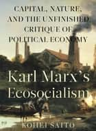 Karl Marx's Ecosocialism - Capital, Nature, and the Unfinished Critique of Political Economy ebook by Kohei Saito