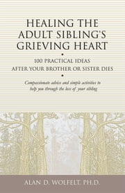 Healing the Adult Sibling's Grieving Heart - 100 Practical Ideas After Your Brother or Sister Dies ebook by Alan D. Wolfelt, PhD